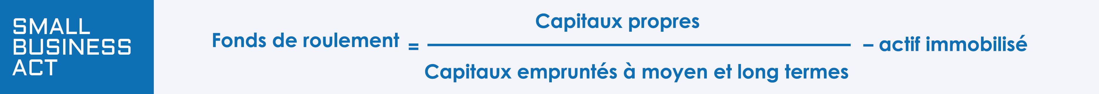 Calcul du fonds de roulement = (Capitaux propres / Capitaux empruntés à moyen de long termes )- Actif immobilisé