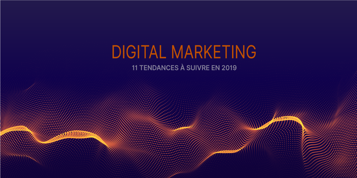 11 tendances du Marketing Digital à suivre en 2019
