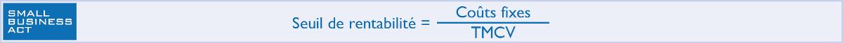 Calcul de Seuil de rentabilité = Coûts Fixes / Taux de marge sur coûts variables TMCV